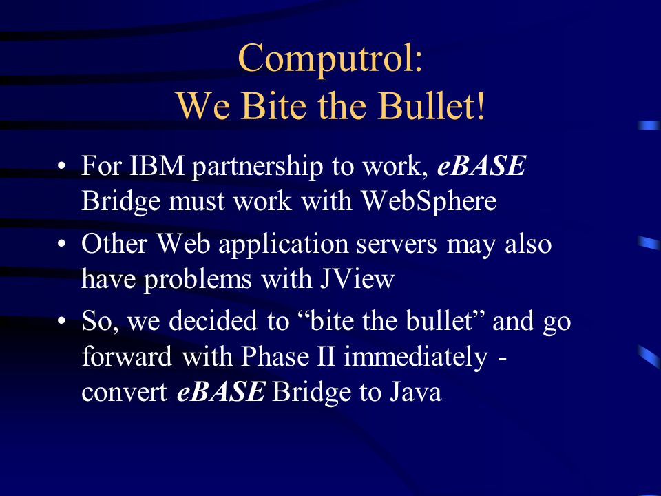 Computrol: Project Team James Kinder - architect, code conversion, test programs, Servlets, Beans, JSP pages Willy Farrell, IBM rep - VA for Java and WebSphere expertise Oscar Watts - install NetFinity server and WebSphere, eBASE projects coordinator Rick Barker - applet and Beans/JSP tests Mike Lusicic - eBASE Bridge author