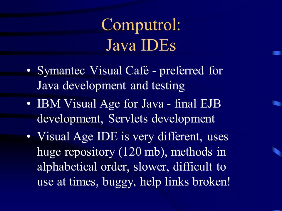 Computrol: Java IDEs Symantec Visual Café - preferred for Java development and testing IBM Visual Age for Java - final EJB development, Servlets development Visual Age IDE is very different, uses huge repository (120 mb), methods in alphabetical order, slower, difficult to use at times, buggy, help links broken!