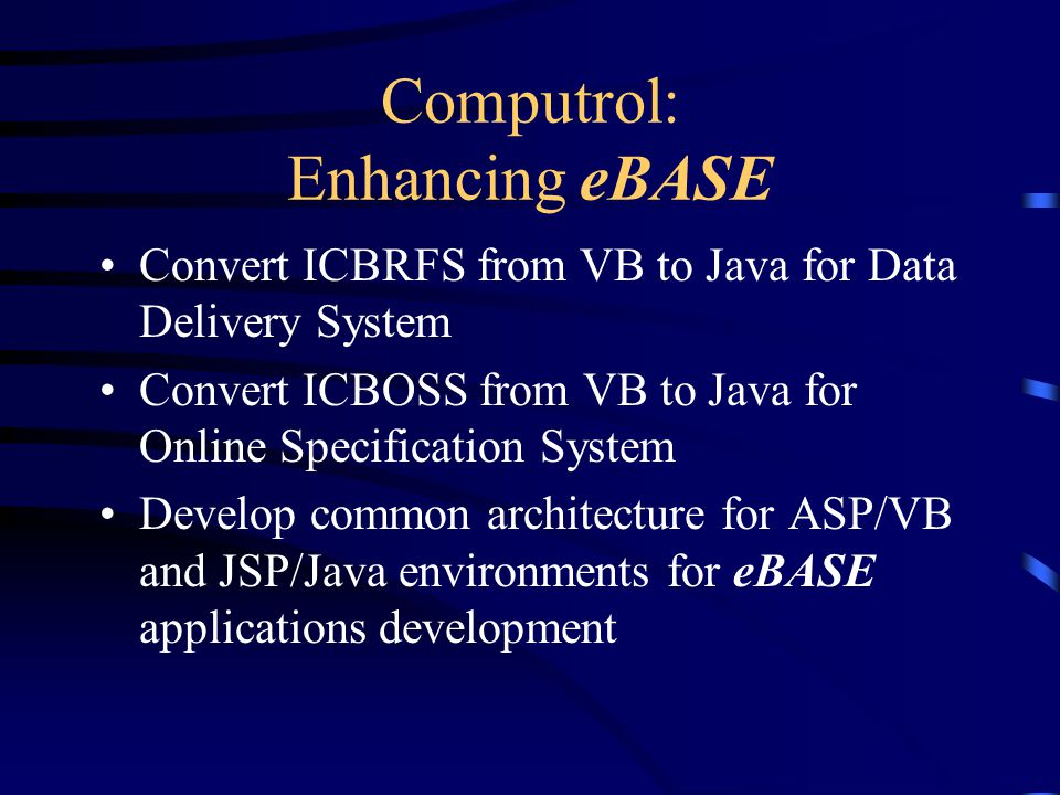 Computrol: Enhancing eBASE Convert ICBRFS from VB to Java for Data Delivery System Convert ICBOSS from VB to Java for Online Specification System Develop common architecture for ASP/VB and JSP/Java environments for eBASE applications development