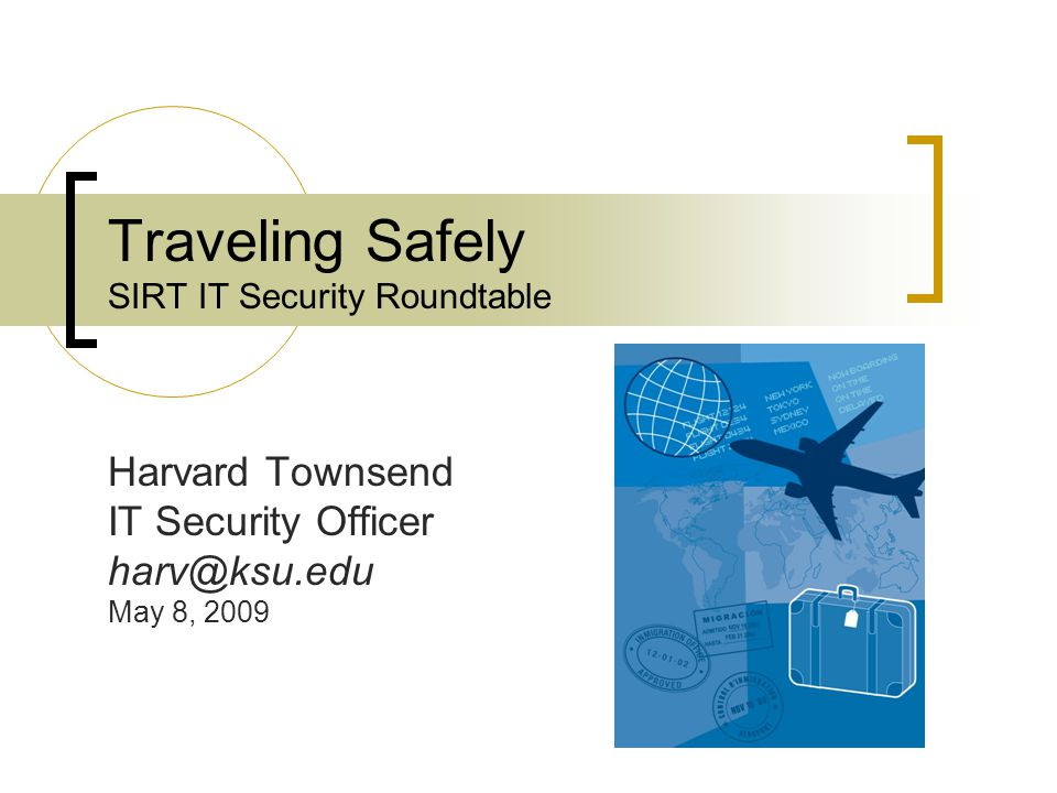 Traveling Safely SIRT IT Security Roundtable Harvard Townsend IT Security Officer harv@ksu.edu May 8, 2009