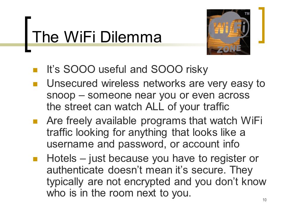The WiFi Dilemma Its SOOO useful and SOOO risky Unsecured wireless networks are very easy to snoop – someone near you or even across the street can watch ALL of your traffic Are freely available programs that watch WiFi traffic looking for anything that looks like a username and password, or account info Hotels – just because you have to register or authenticate doesnt mean its secure.