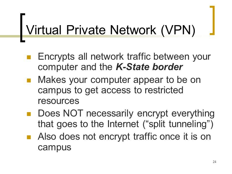 24 Virtual Private Network (VPN) Encrypts all network traffic between your computer and the K-State border Makes your computer appear to be on campus to get access to restricted resources Does NOT necessarily encrypt everything that goes to the Internet (split tunneling) Also does not encrypt traffic once it is on campus