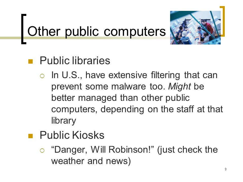 Other public computers Public libraries In U.S., have extensive filtering that can prevent some malware too.