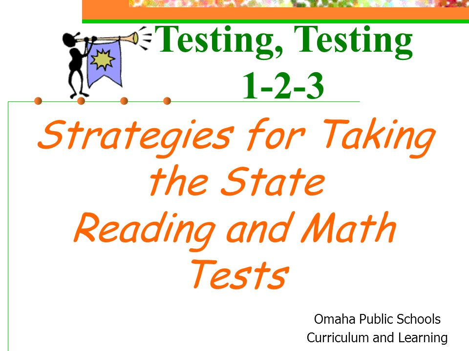 Strategies for Taking the State Reading and Math Tests Omaha Public Schools Curriculum and Learning Testing, Testing 1-2-3