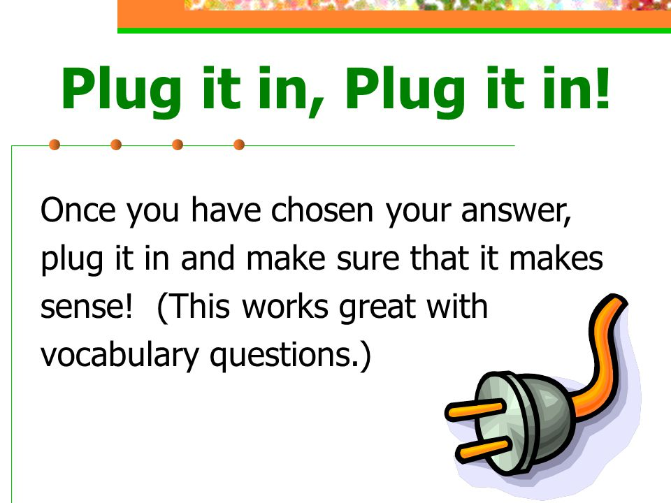 Once you have chosen your answer, plug it in and make sure that it makes sense.