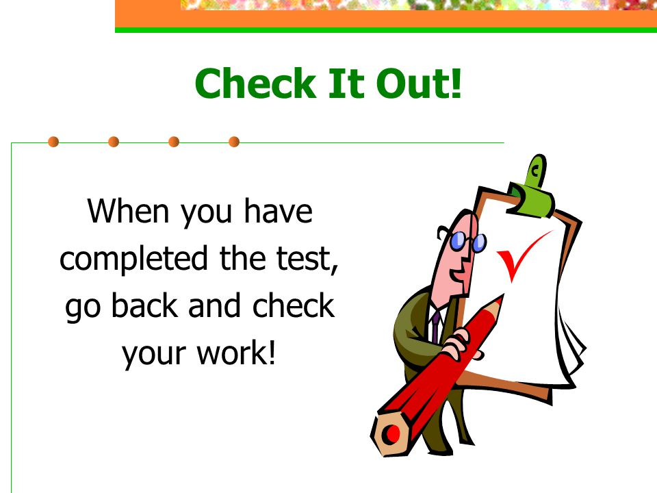 When you have completed the test, go back and check your work! Check It Out!