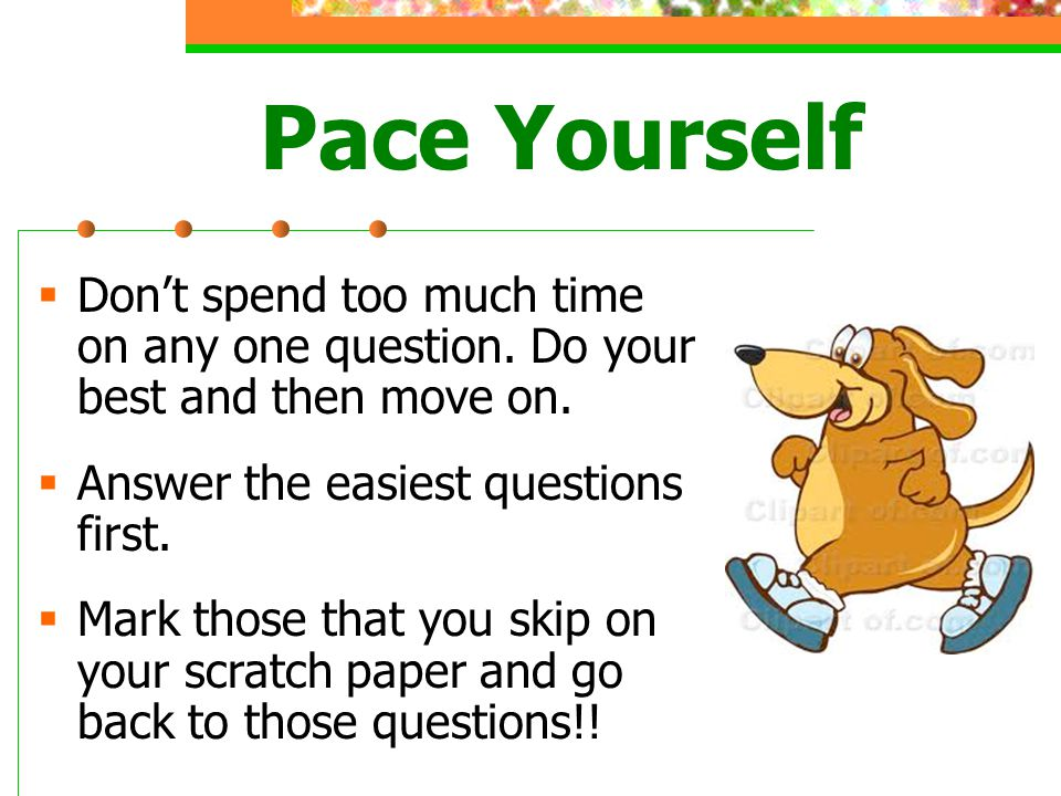 Pace Yourself Dont spend too much time on any one question.