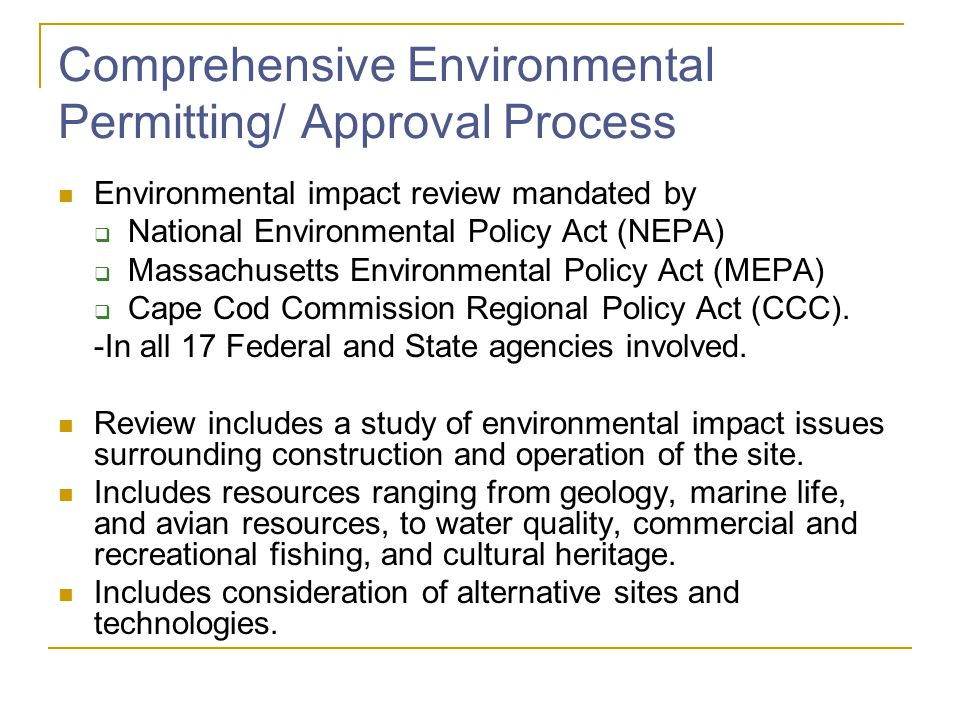 Comprehensive Environmental Permitting/ Approval Process Environmental impact review mandated by National Environmental Policy Act (NEPA) Massachusetts Environmental Policy Act (MEPA) Cape Cod Commission Regional Policy Act (CCC).