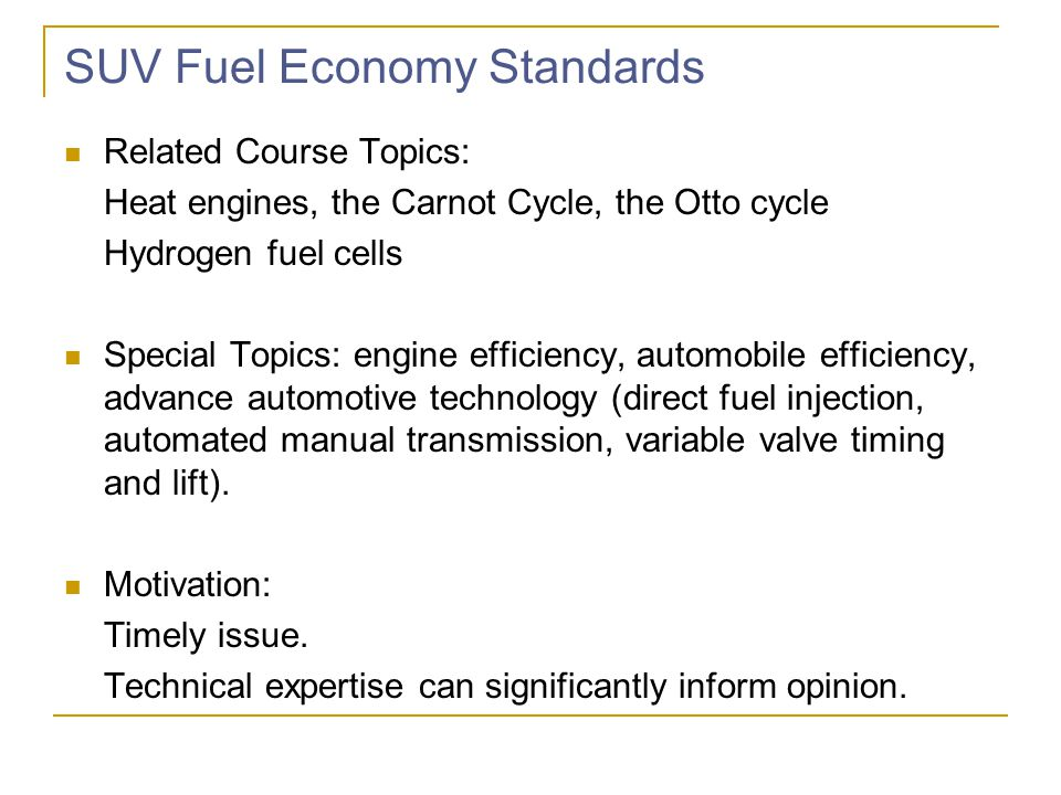 SUV Fuel Economy Standards Related Course Topics: Heat engines, the Carnot Cycle, the Otto cycle Hydrogen fuel cells Special Topics: engine efficiency, automobile efficiency, advance automotive technology (direct fuel injection, automated manual transmission, variable valve timing and lift).