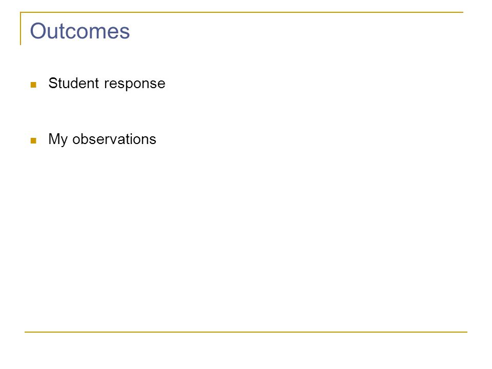 Outcomes Student response My observations