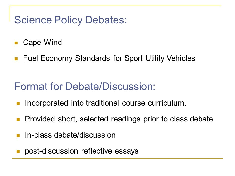 Science Policy Debates: Cape Wind Fuel Economy Standards for Sport Utility Vehicles Format for Debate/Discussion: Incorporated into traditional course curriculum.