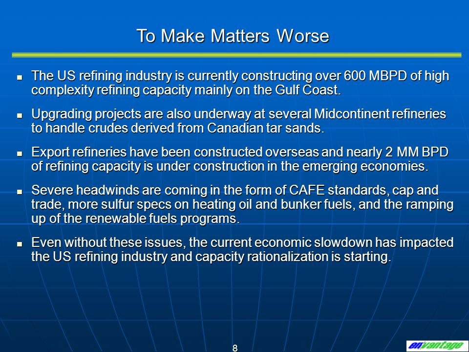 8 The US refining industry is currently constructing over 600 MBPD of high complexity refining capacity mainly on the Gulf Coast.