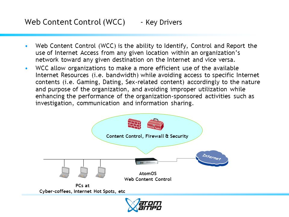 Web Content Control (WCC)- Key Drivers Web Content Control (WCC) is the ability to Identify, Control and Report the use of Internet Access from any given location within an organizations network toward any given destination on the Internet and vice versa.