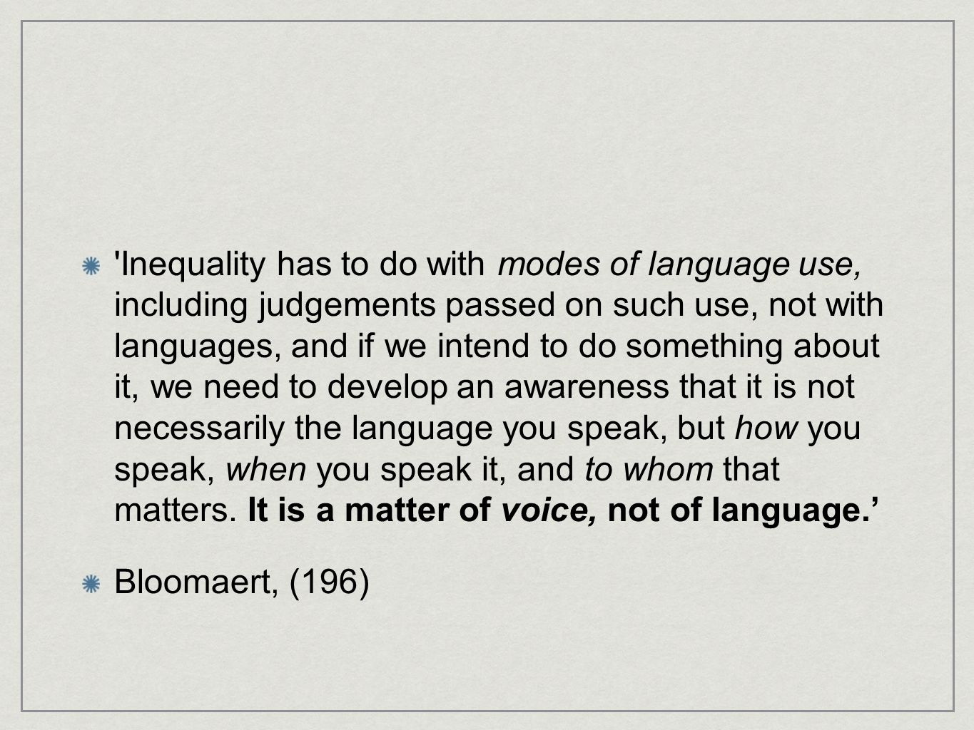 Inequality has to do with modes of language use, including judgements passed on such use, not with languages, and if we intend to do something about it, we need to develop an awareness that it is not necessarily the language you speak, but how you speak, when you speak it, and to whom that matters.