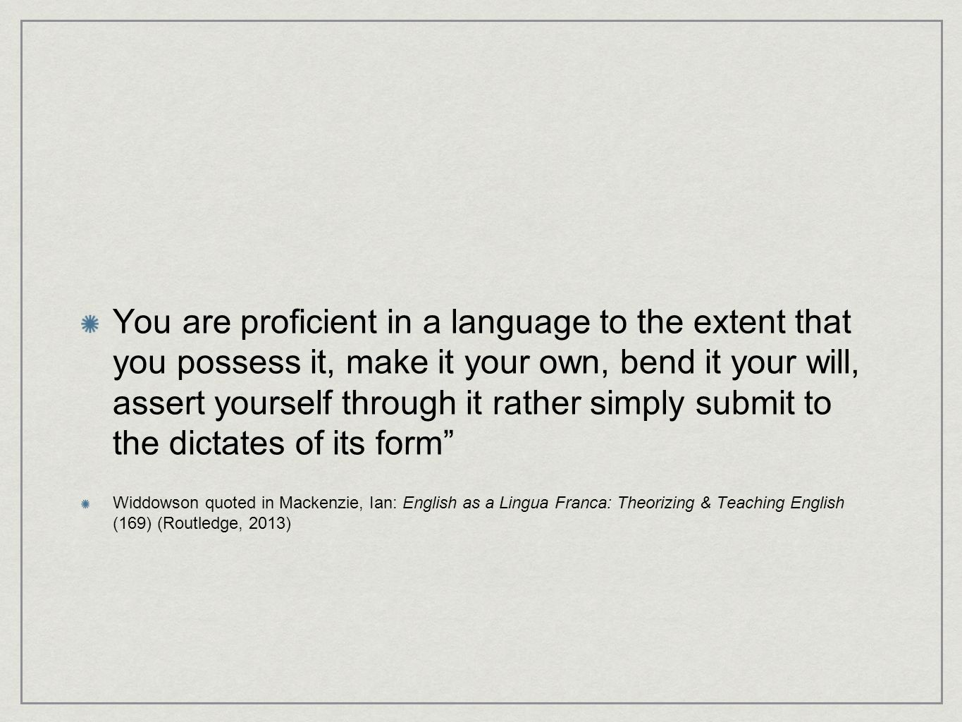 You are proficient in a language to the extent that you possess it, make it your own, bend it your will, assert yourself through it rather simply submit to the dictates of its form Widdowson quoted in Mackenzie, Ian: English as a Lingua Franca: Theorizing & Teaching English (169) (Routledge, 2013)