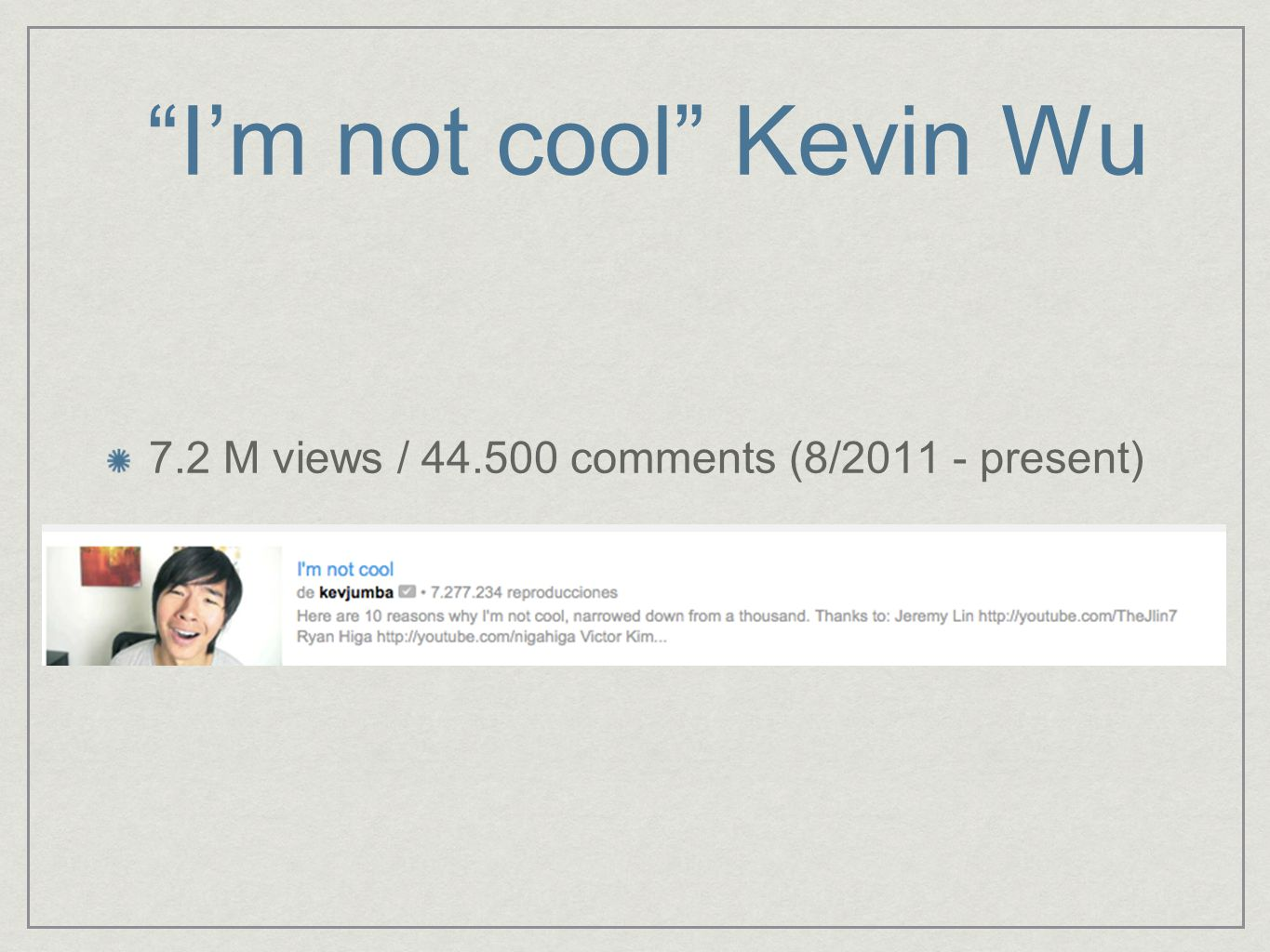 Im not cool Kevin Wu 7.2 M views / 44.500 comments (8/2011 - present)