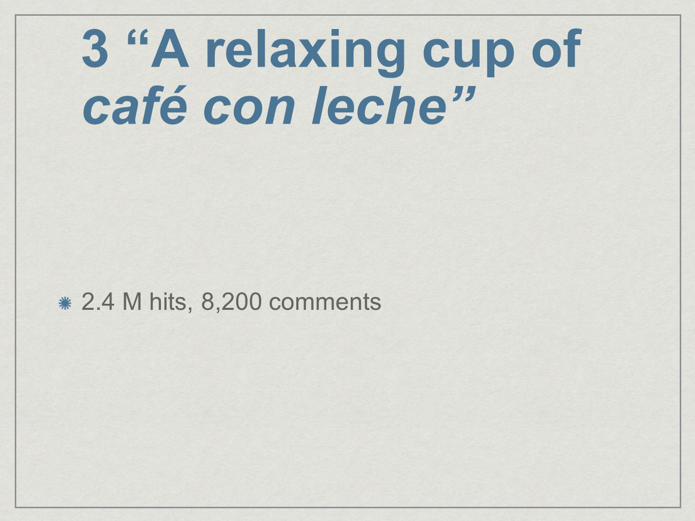 3 A relaxing cup of café con leche 2.4 M hits, 8,200 comments
