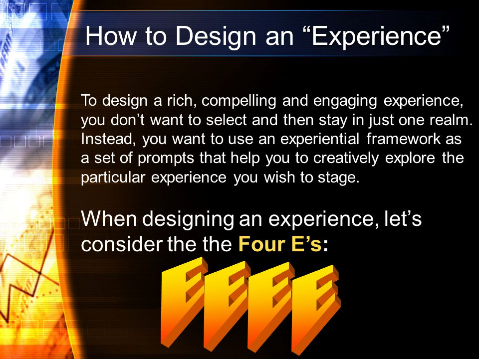 Experience How to Design an Experience To design a rich, compelling and engaging experience, you dont want to select and then stay in just one realm.