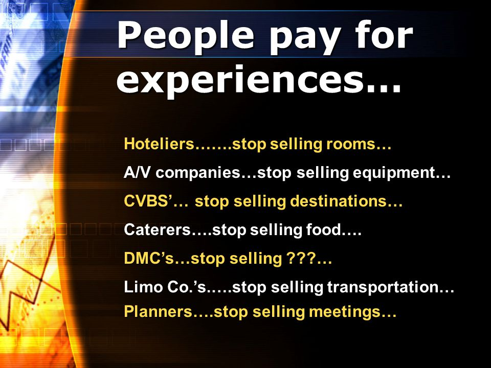 People pay for experiences… Hoteliers…….stop selling rooms… A/V companies…stop selling equipment… CVBS… stop selling destinations… Caterers….stop selling food….