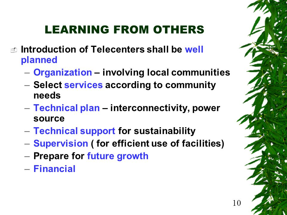 10 LEARNING FROM OTHERS Introduction of Telecenters shall be well planned –Organization – involving local communities –Select services according to community needs –Technical plan – interconnectivity, power source –Technical support for sustainability –Supervision ( for efficient use of facilities) –Prepare for future growth –Financial