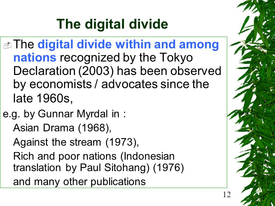 12 The digital divide The digital divide within and among nations recognized by the Tokyo Declaration (2003) has been observed by economists / advocates since the late 1960s, e.g.