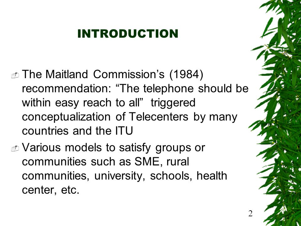 2 INTRODUCTION The Maitland Commissions (1984) recommendation: The telephone should be within easy reach to all triggered conceptualization of Telecenters by many countries and the ITU Various models to satisfy groups or communities such as SME, rural communities, university, schools, health center, etc.