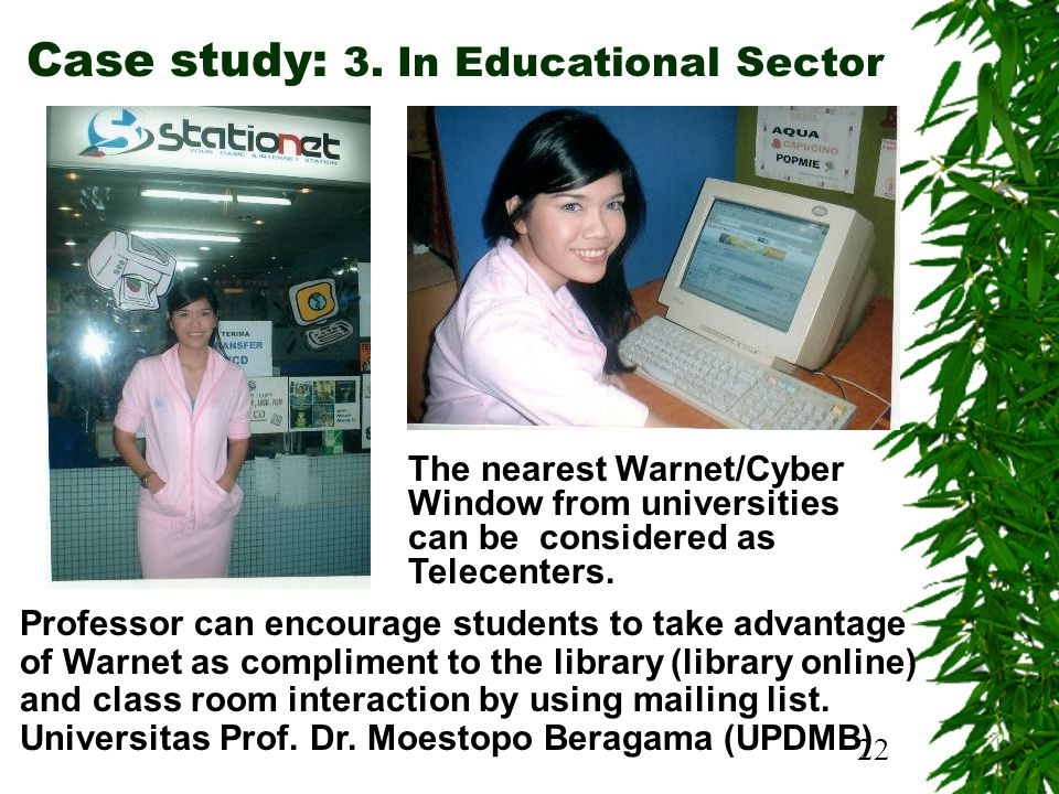 22 Case study: 3. In Educational Sector Professor can encourage students to take advantage of Warnet as compliment to the library (library online) and
