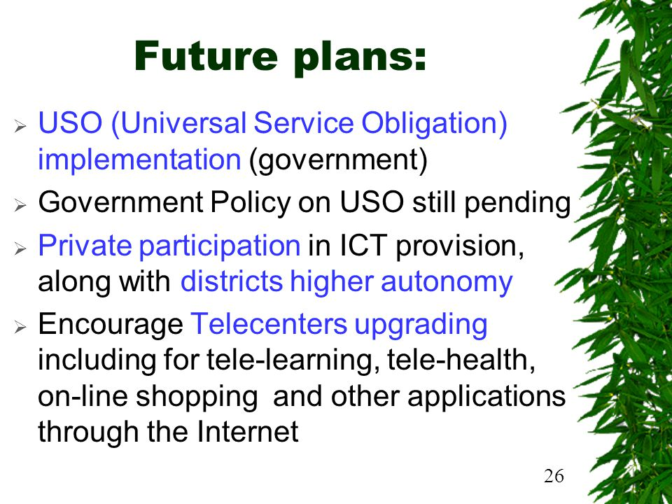 26 Future plans: USO (Universal Service Obligation) implementation (government) Government Policy on USO still pending Private participation in ICT provision, along with districts higher autonomy Encourage Telecenters upgrading including for tele-learning, tele-health, on-line shopping and other applications through the Internet