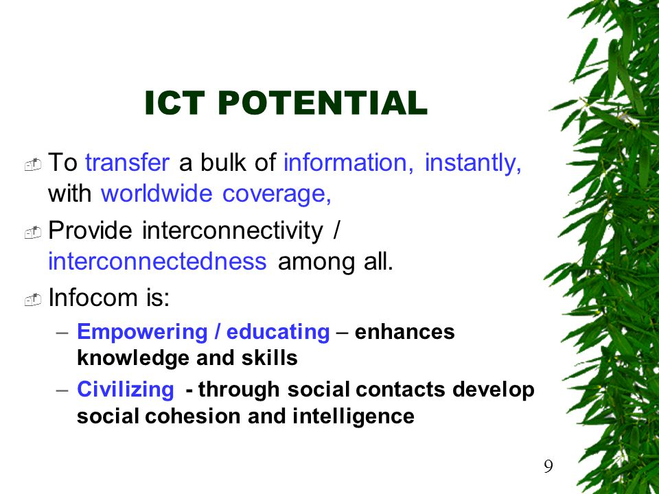 9 ICT POTENTIAL To transfer a bulk of information, instantly, with worldwide coverage, Provide interconnectivity / interconnectedness among all.