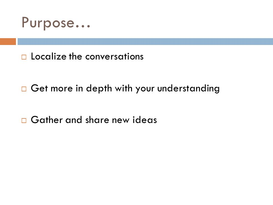 Purpose… Localize the conversations Get more in depth with your understanding Gather and share new ideas