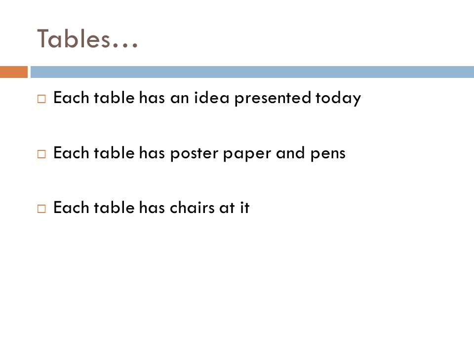 Tables… Each table has an idea presented today Each table has poster paper and pens Each table has chairs at it