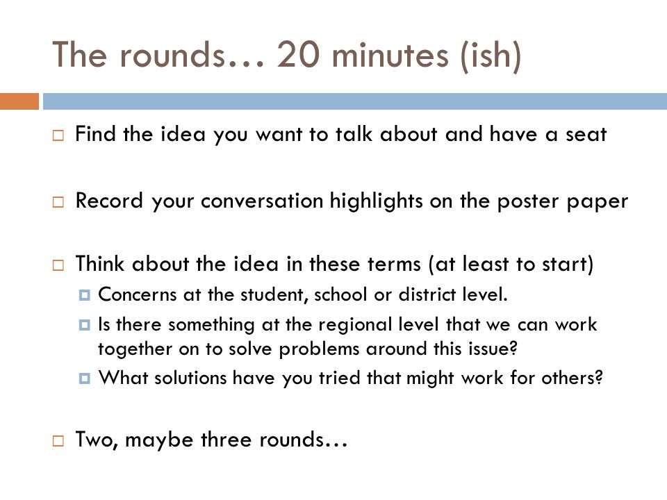 The rounds… 20 minutes (ish) Find the idea you want to talk about and have a seat Record your conversation highlights on the poster paper Think about the idea in these terms (at least to start) Concerns at the student, school or district level.