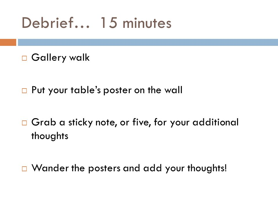Debrief… 15 minutes Gallery walk Put your tables poster on the wall Grab a sticky note, or five, for your additional thoughts Wander the posters and add your thoughts!