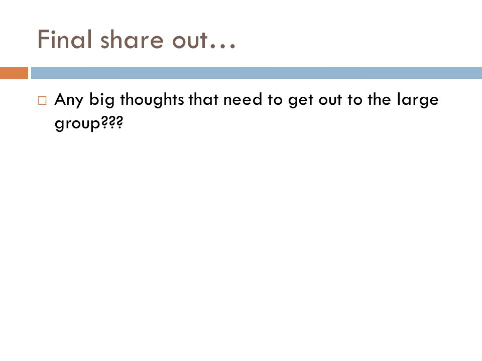 Final share out… Any big thoughts that need to get out to the large group