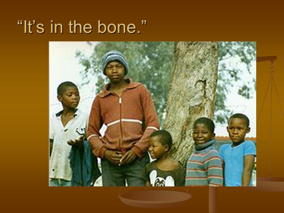 Its in the bone.