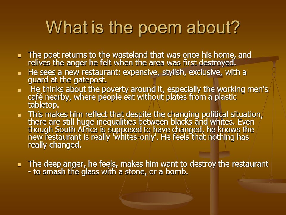 What is the poem about? The poet returns to the wasteland that was once his home, and relives the anger he felt when the area was first destroyed. The
