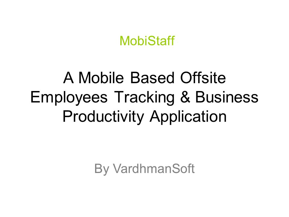 A Mobile Based Offsite Employees Tracking & Business Productivity Application MobiStaff By VardhmanSoft