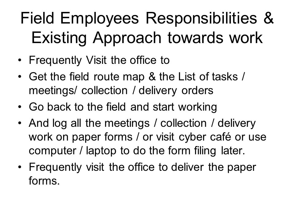 Field Employees Responsibilities & Existing Approach towards work Frequently Visit the office to Get the field route map & the List of tasks / meetings/ collection / delivery orders Go back to the field and start working And log all the meetings / collection / delivery work on paper forms / or visit cyber café or use computer / laptop to do the form filing later.