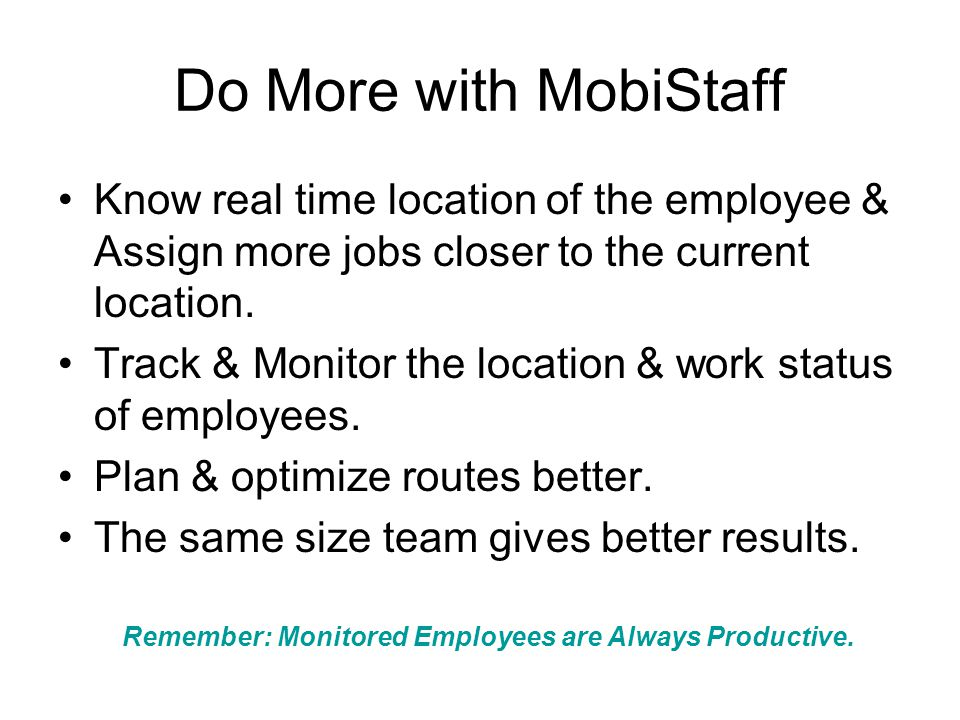 Do More with MobiStaff Know real time location of the employee & Assign more jobs closer to the current location. Track & Monitor the location & work