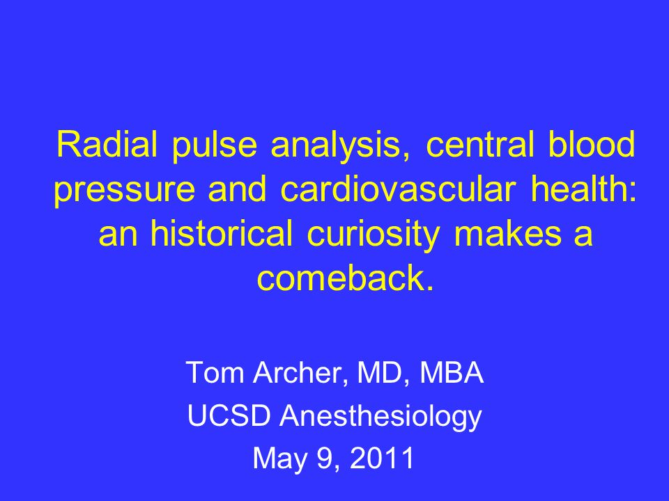 Radial pulse analysis, central blood pressure and cardiovascular health: an historical curiosity makes a comeback. Tom Archer, MD, MBA UCSD Anesthesio