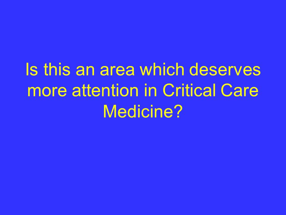 Is this an area which deserves more attention in Critical Care Medicine?