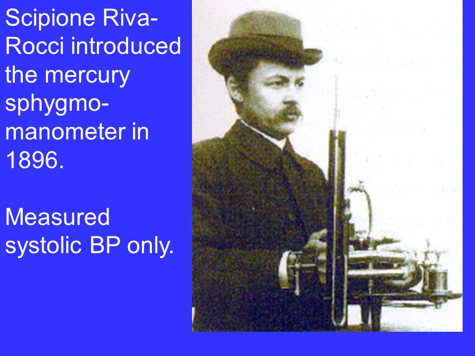 Scipione Riva- Rocci introduced the mercury sphygmo- manometer in 1896. Measured systolic BP only.