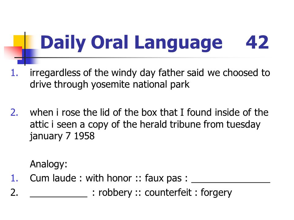 Daily Oral Language42 1.irregardless of the windy day father said we choosed to drive through yosemite national park 2.when i rose the lid of the box that I found inside of the attic i seen a copy of the herald tribune from tuesday january 7 1958 Analogy: 1.Cum laude : with honor :: faux pas : _______________ 2.___________ : robbery :: counterfeit : forgery