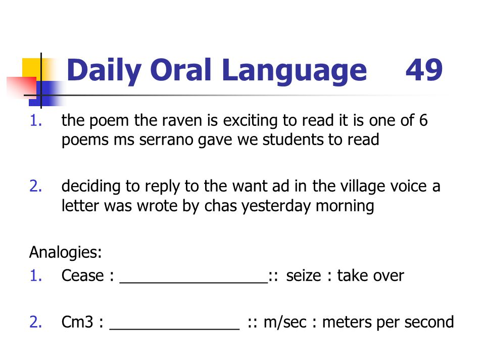 Daily Oral Language49 1.the poem the raven is exciting to read it is one of 6 poems ms serrano gave we students to read 2.deciding to reply to the want ad in the village voice a letter was wrote by chas yesterday morning Analogies: 1.Cease : _________________:: seize : take over 2.Cm3 : _______________ :: m/sec : meters per second