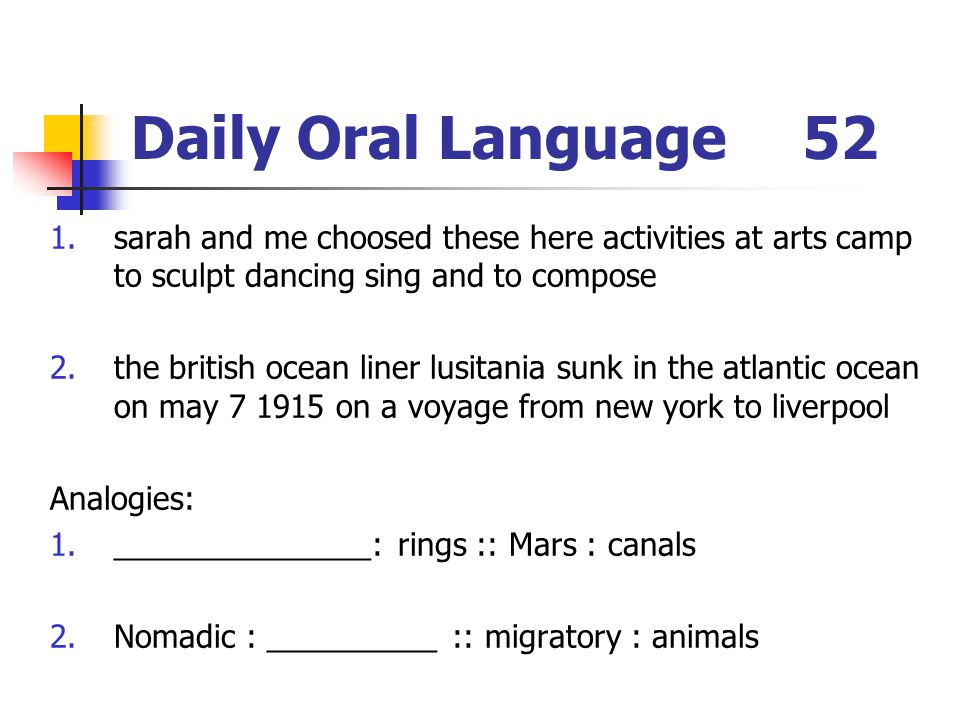 Daily Oral Language52 1.sarah and me choosed these here activities at arts camp to sculpt dancing sing and to compose 2.the british ocean liner lusitania sunk in the atlantic ocean on may 7 1915 on a voyage from new york to liverpool Analogies: 1._______________: rings :: Mars : canals 2.Nomadic : __________ :: migratory : animals