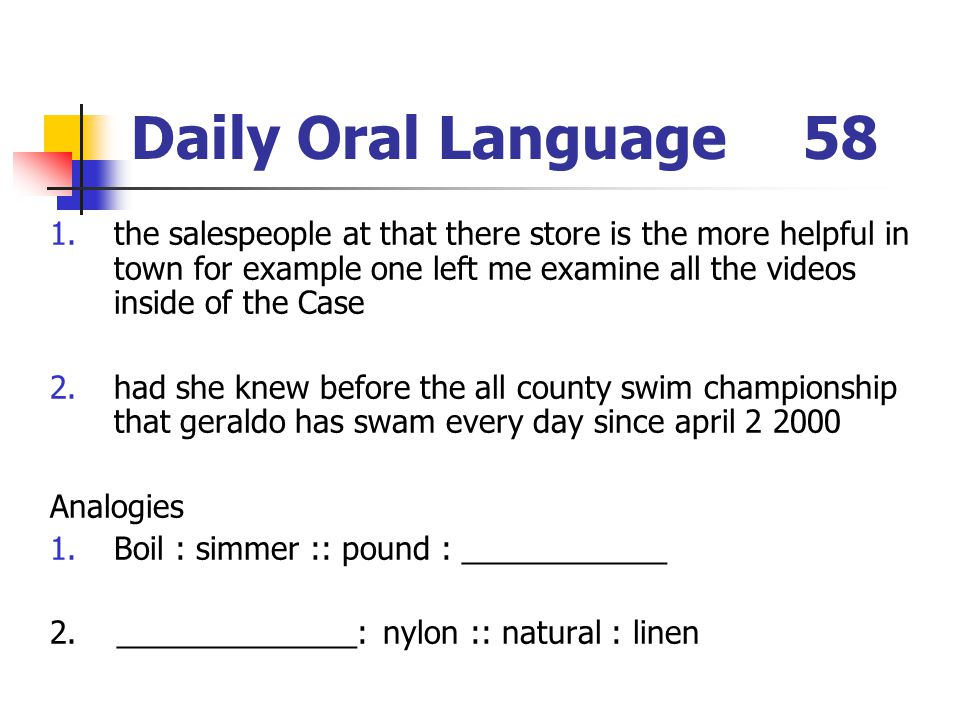 Daily Oral Language58 1.the salespeople at that there store is the more helpful in town for example one left me examine all the videos inside of the Case 2.had she knew before the all county swim championship that geraldo has swam every day since april 2 2000 Analogies 1.Boil : simmer :: pound : ____________ 2.