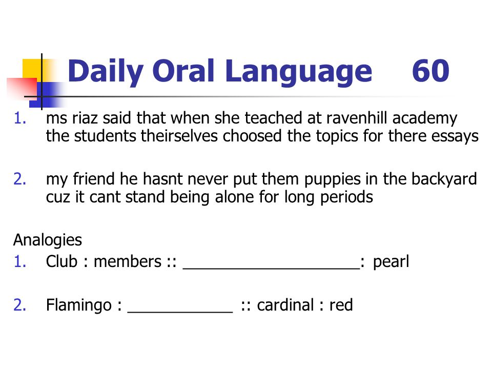 Daily Oral Language60 1.ms riaz said that when she teached at ravenhill academy the students theirselves choosed the topics for there essays 2.my friend he hasnt never put them puppies in the backyard cuz it cant stand being alone for long periods Analogies 1.Club : members :: ____________________: pearl 2.Flamingo : ____________ :: cardinal : red