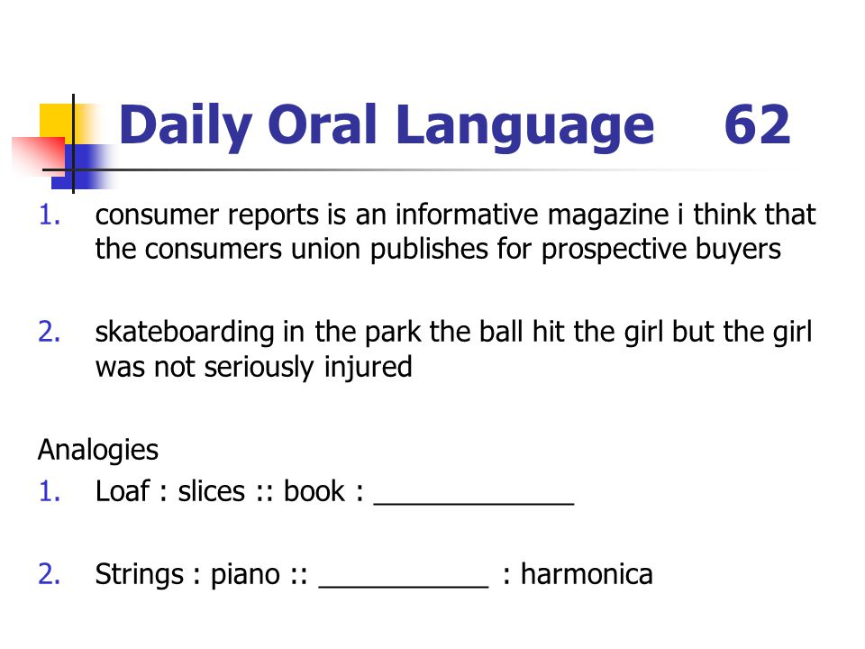 Daily Oral Language62 1.consumer reports is an informative magazine i think that the consumers union publishes for prospective buyers 2.skateboarding in the park the ball hit the girl but the girl was not seriously injured Analogies 1.Loaf : slices :: book : _____________ 2.Strings : piano :: ___________ : harmonica