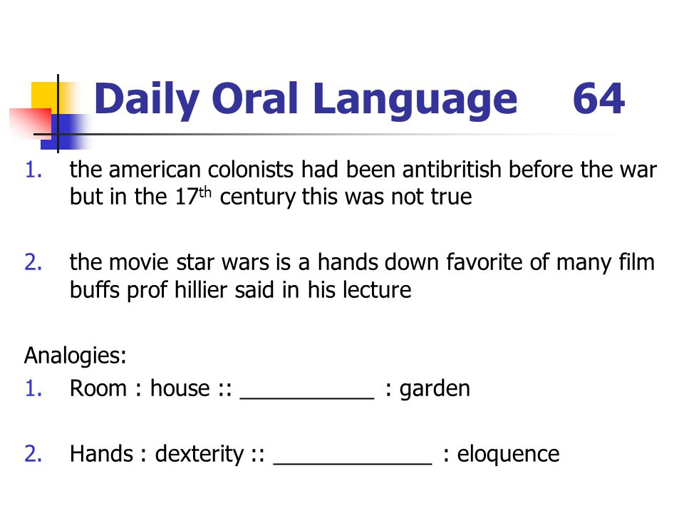 Daily Oral Language64 1.the american colonists had been antibritish before the war but in the 17 th century this was not true 2.the movie star wars is a hands down favorite of many film buffs prof hillier said in his lecture Analogies: 1.Room : house :: ___________ : garden 2.Hands : dexterity :: _____________ : eloquence