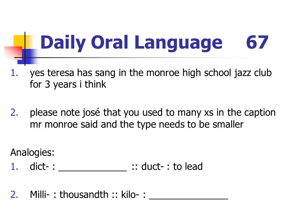 Daily Oral Language67 1.yes teresa has sang in the monroe high school jazz club for 3 years i think 2.please note josé that you used to many xs in the caption mr monroe said and the type needs to be smaller Analogies: 1.dict- : _____________ :: duct- : to lead 2.Milli- : thousandth :: kilo- : _______________
